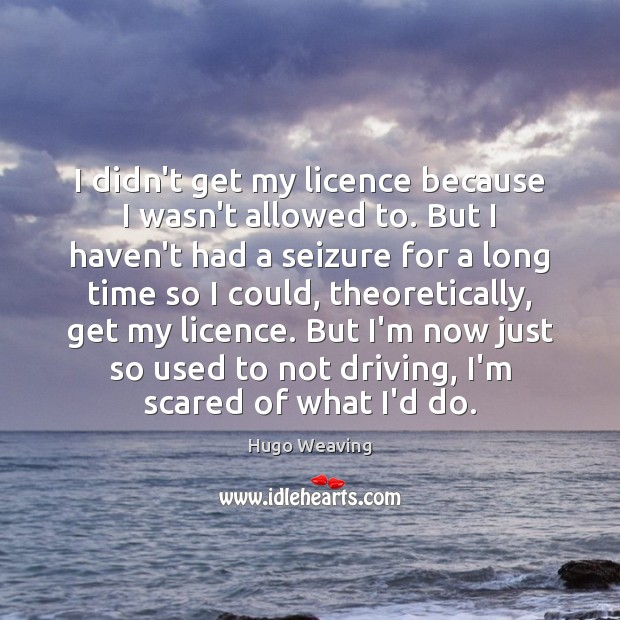 I didn't get my licence because I wasn't allowed to. But I Hugo Weaving Picture Quote