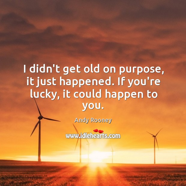 I didn't get old on purpose, it just happened. If you're lucky, it could happen to you. Image