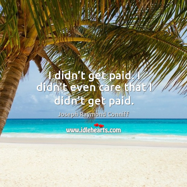 I didn't get paid. I didn't even care that I didn't get paid. Image