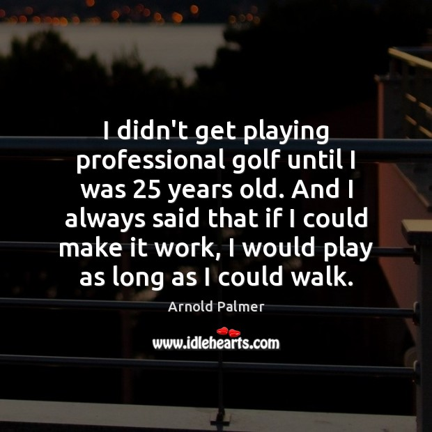 Image, I didn't get playing professional golf until I was 25 years old. And