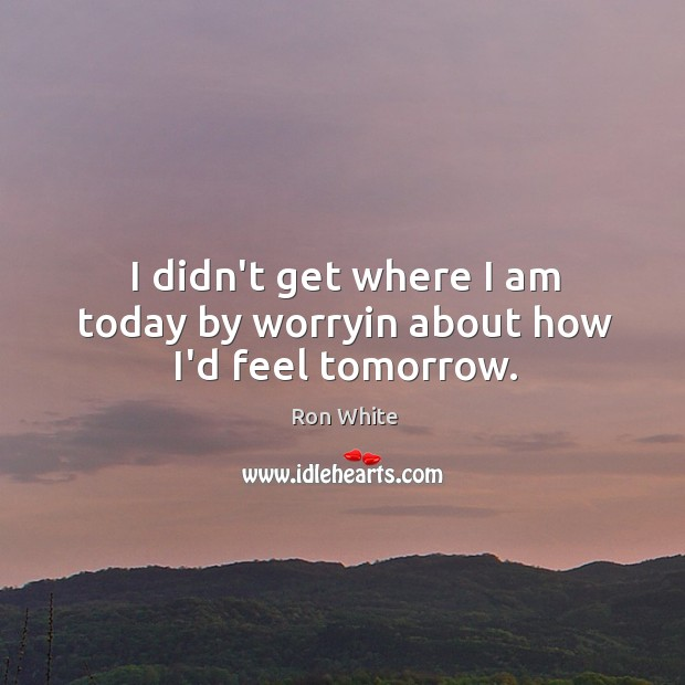 I didn't get where I am today by worryin about how I'd feel tomorrow. Image