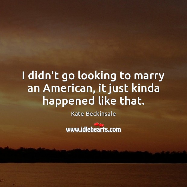I didn't go looking to marry an American, it just kinda happened like that. Kate Beckinsale Picture Quote