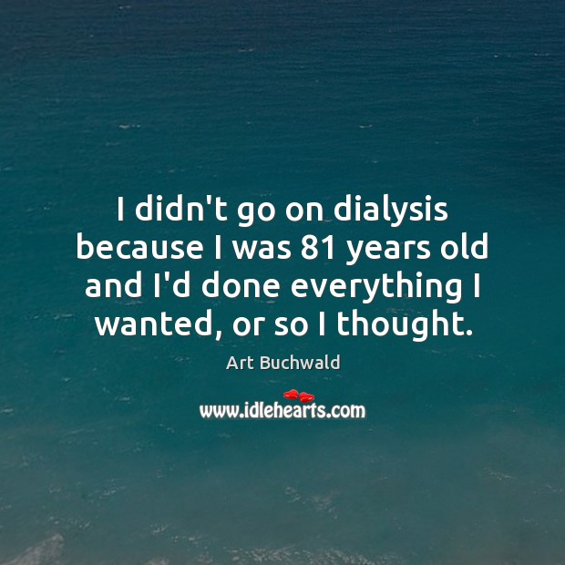 Image, I didn't go on dialysis because I was 81 years old and I'd