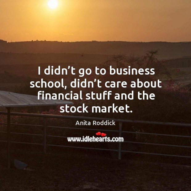 I didn't go to business school, didn't care about financial stuff and the stock market. Image