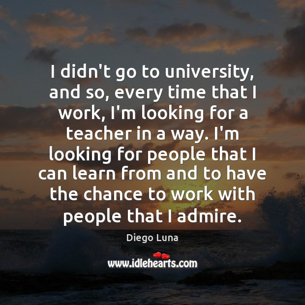 I didn't go to university, and so, every time that I work, Image