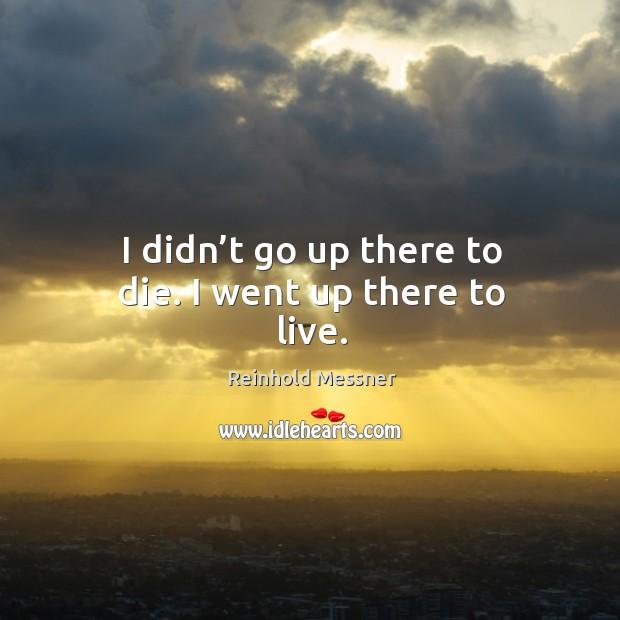 I didn't go up there to die. I went up there to live. Image