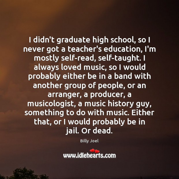 Image, I didn't graduate high school, so I never got a teacher's education,