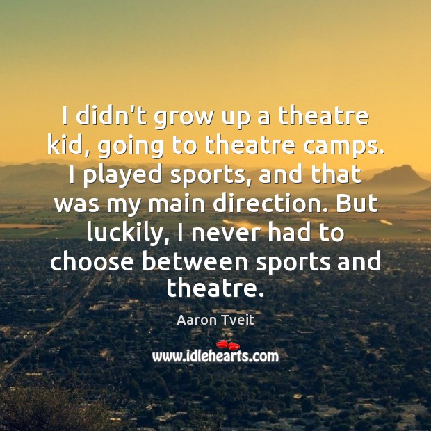 Image, I didn't grow up a theatre kid, going to theatre camps. I