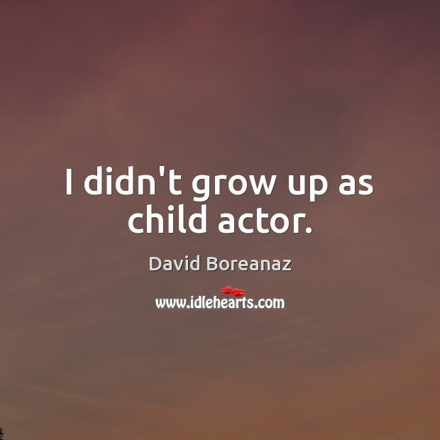 Image, I didn't grow up as child actor.
