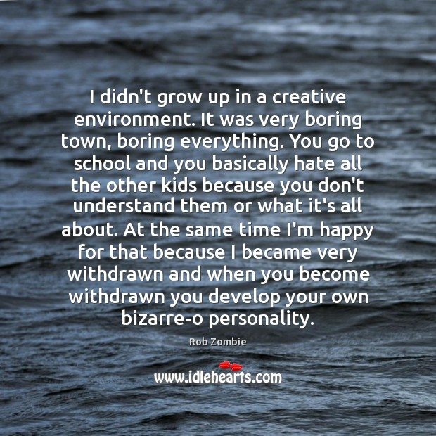 I didn't grow up in a creative environment. It was very boring Image