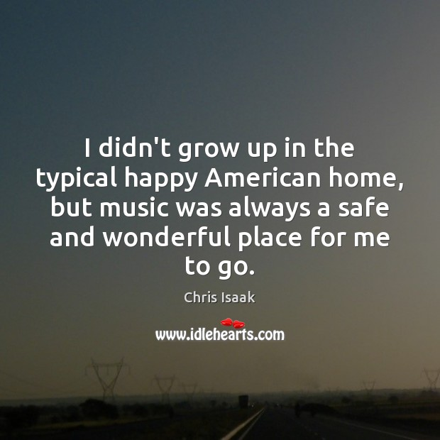 I didn't grow up in the typical happy American home, but music Chris Isaak Picture Quote