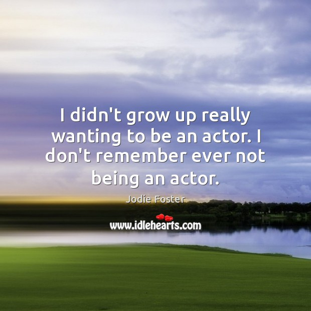 I didn't grow up really wanting to be an actor. I don't remember ever not being an actor. Jodie Foster Picture Quote