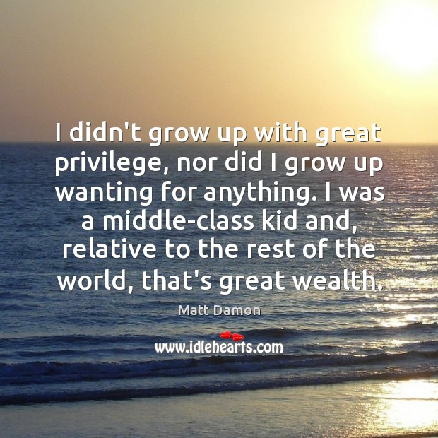 I didn't grow up with great privilege, nor did I grow up Matt Damon Picture Quote