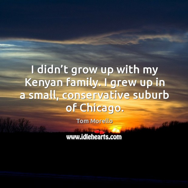 I didn't grow up with my kenyan family. I grew up in a small, conservative suburb of chicago. Tom Morello Picture Quote