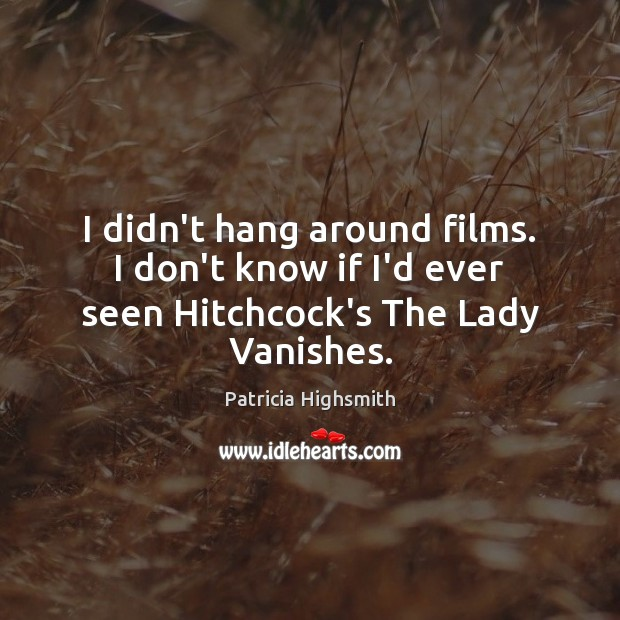 I didn't hang around films. I don't know if I'd ever seen Hitchcock's The Lady Vanishes. Patricia Highsmith Picture Quote
