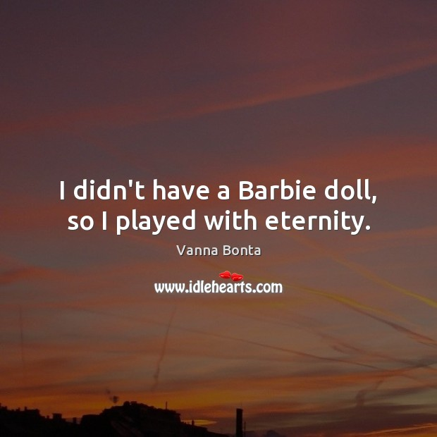 I didn't have a Barbie doll, so I played with eternity. Image