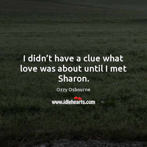 I didn't have a clue what love was about until I met Sharon. Image