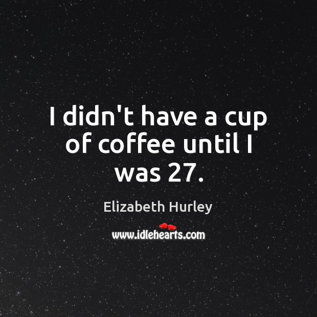 I didn't have a cup of coffee until I was 27. Elizabeth Hurley Picture Quote