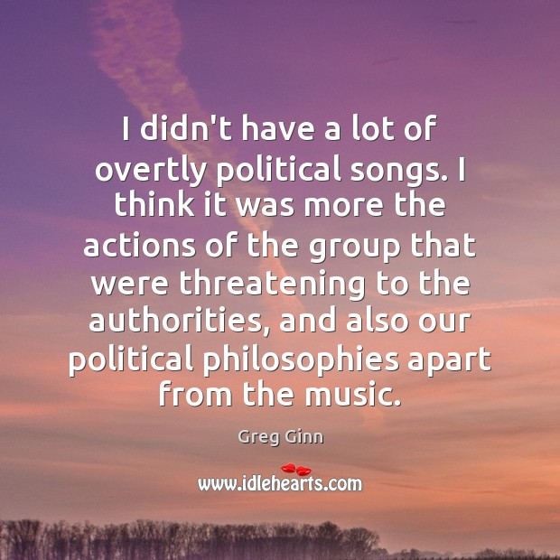 I didn't have a lot of overtly political songs. I think it Greg Ginn Picture Quote