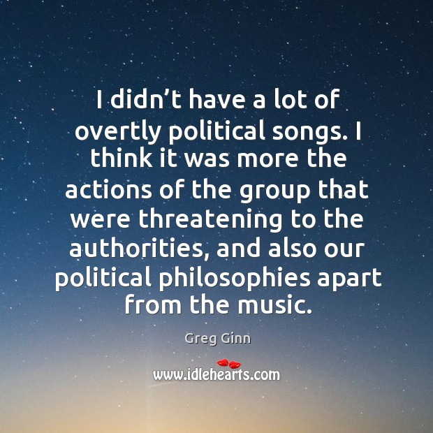 I didn't have a lot of overtly political songs. I think it was more the actions of the group Greg Ginn Picture Quote