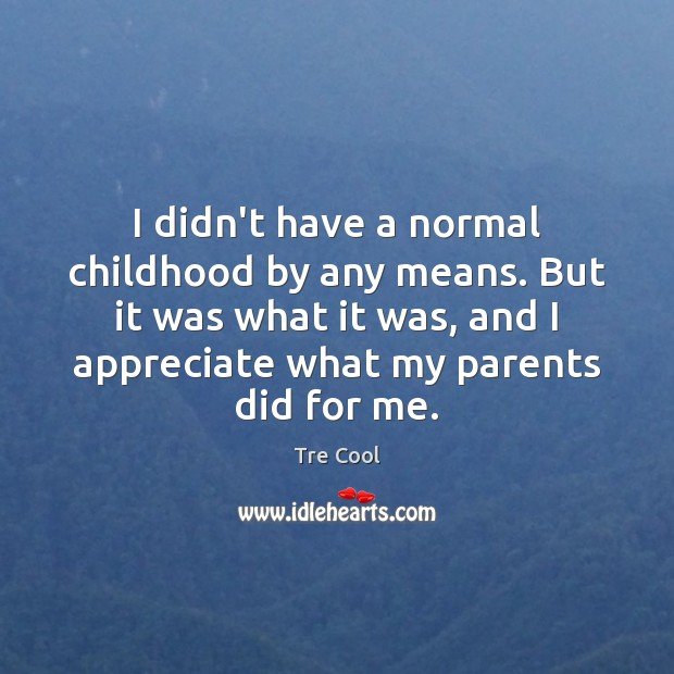 I didn't have a normal childhood by any means. But it was Tre Cool Picture Quote