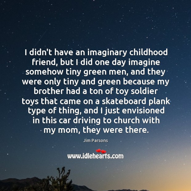 I didn't have an imaginary childhood friend, but I did one day Image