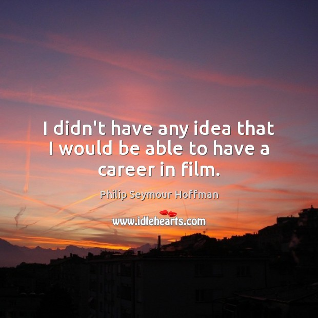 I didn't have any idea that I would be able to have a career in film. Philip Seymour Hoffman Picture Quote