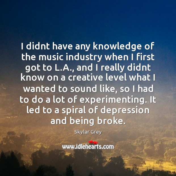 Image, I didnt have any knowledge of the music industry when I first