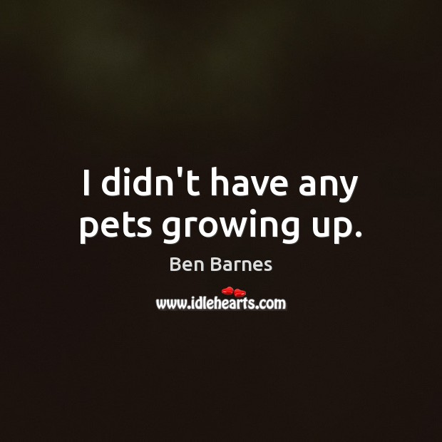 I didn't have any pets growing up. Ben Barnes Picture Quote