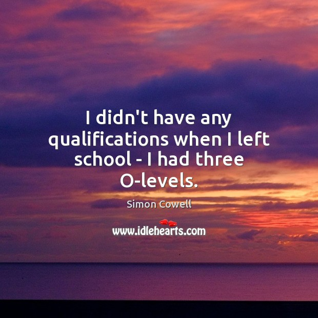 I didn't have any qualifications when I left school – I had three O-levels. Simon Cowell Picture Quote