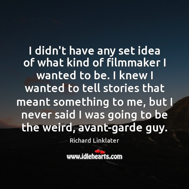 I didn't have any set idea of what kind of filmmaker I Image