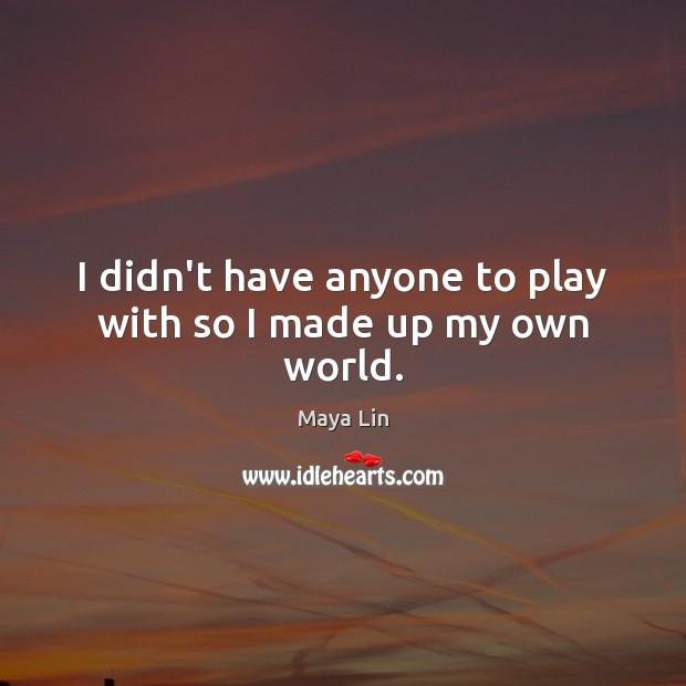I didn't have anyone to play with so I made up my own world. Maya Lin Picture Quote