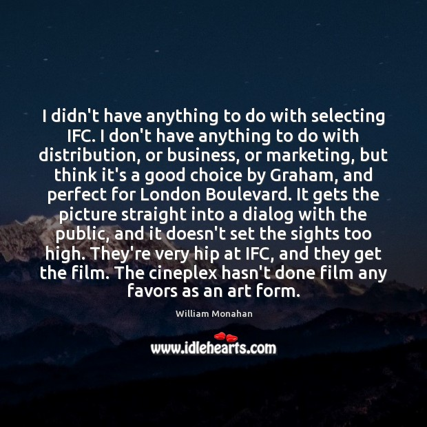 I didn't have anything to do with selecting IFC. I don't have William Monahan Picture Quote