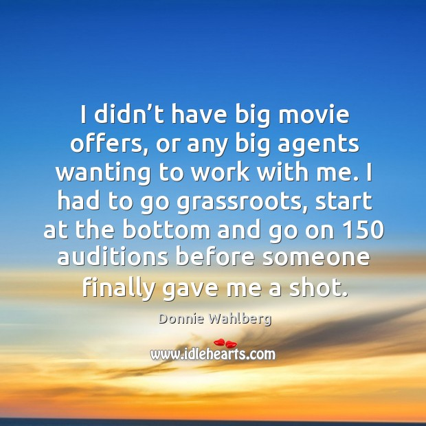 I didn't have big movie offers, or any big agents wanting to work with me. Donnie Wahlberg Picture Quote
