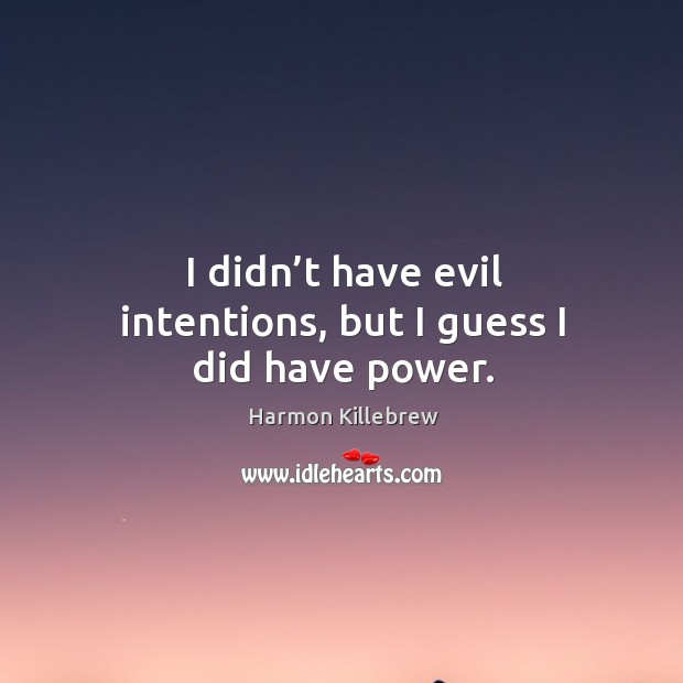 I didn't have evil intentions, but I guess I did have power. Image