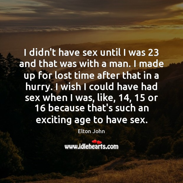 I didn't have sex until I was 23 and that was with a Elton John Picture Quote