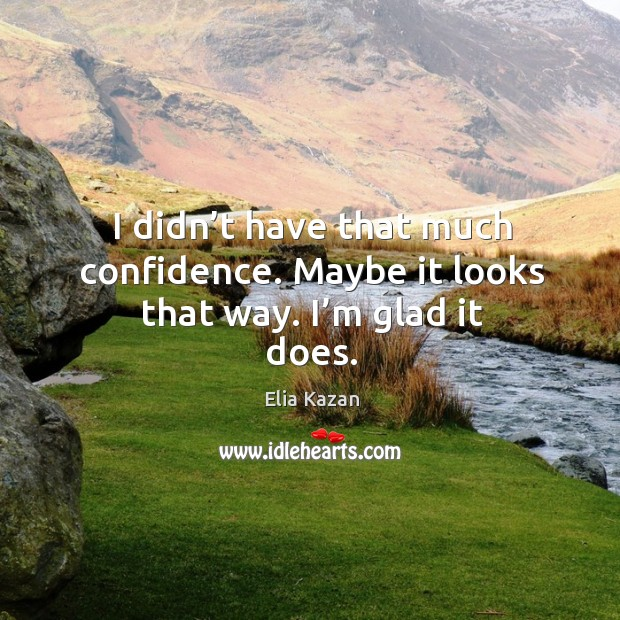 I didn't have that much confidence. Maybe it looks that way. I'm glad it does. Elia Kazan Picture Quote