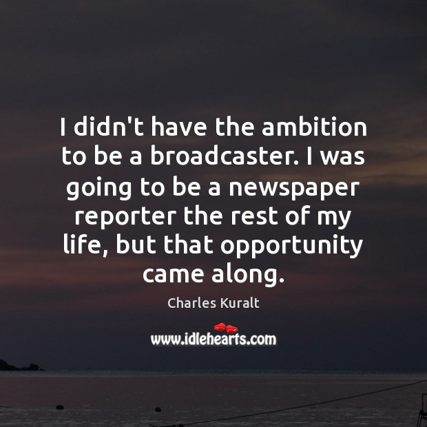 I didn't have the ambition to be a broadcaster. I was going Charles Kuralt Picture Quote