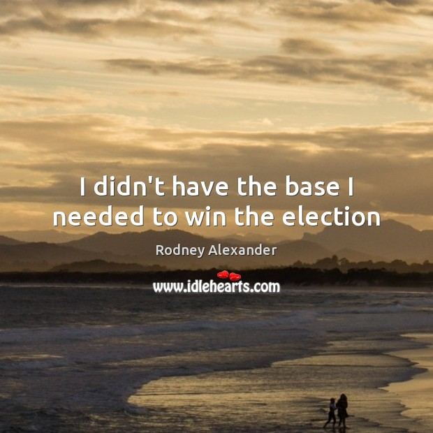 I didn't have the base I needed to win the election Rodney Alexander Picture Quote