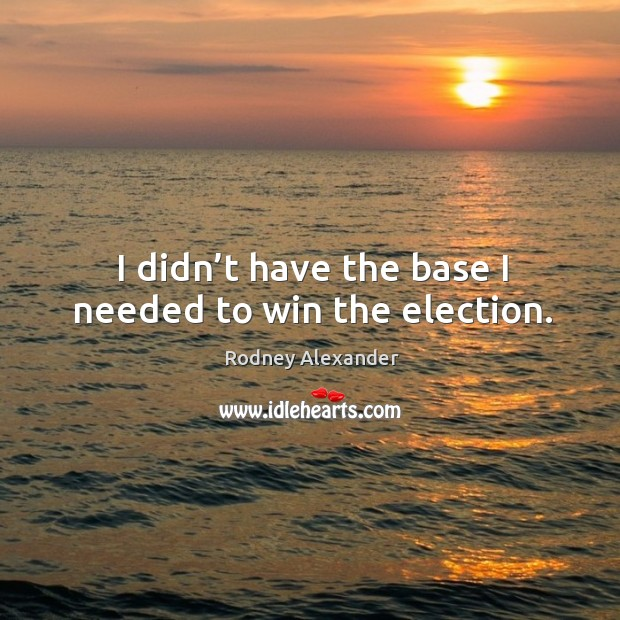 I didn't have the base I needed to win the election. Rodney Alexander Picture Quote