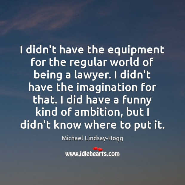 I didn't have the equipment for the regular world of being a Michael Lindsay-Hogg Picture Quote