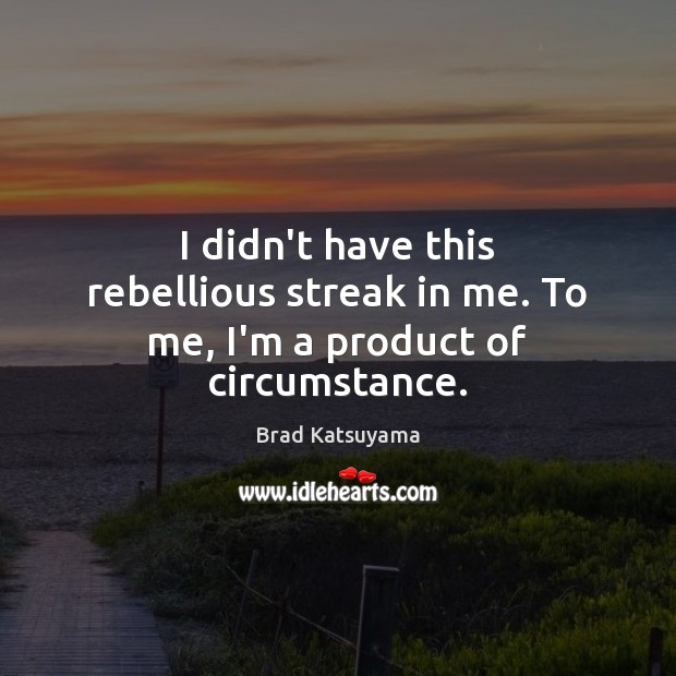 Image, I didn't have this rebellious streak in me. To me, I'm a product of circumstance.
