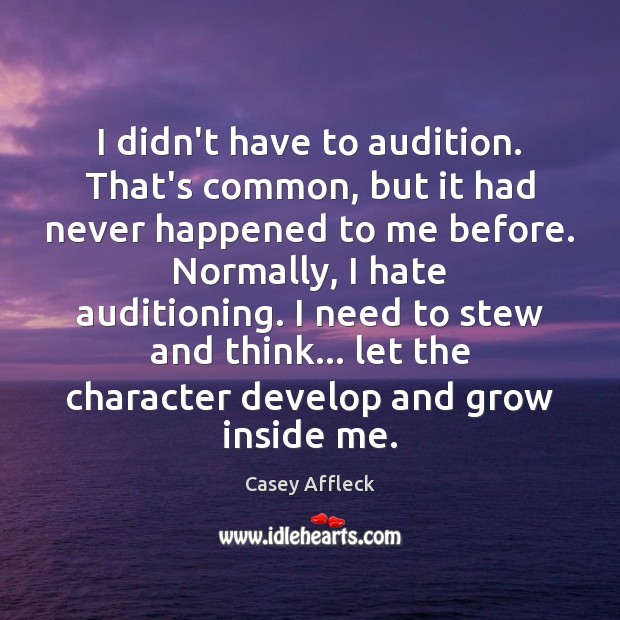I didn't have to audition. That's common, but it had never happened Image