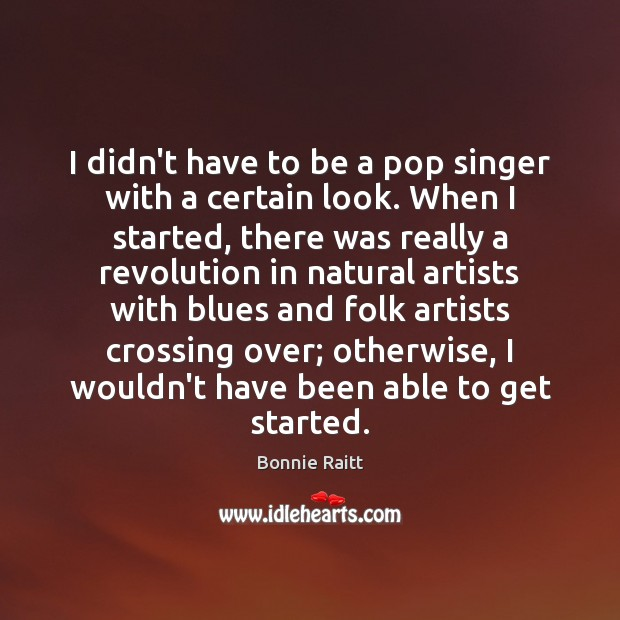 I didn't have to be a pop singer with a certain look. Image