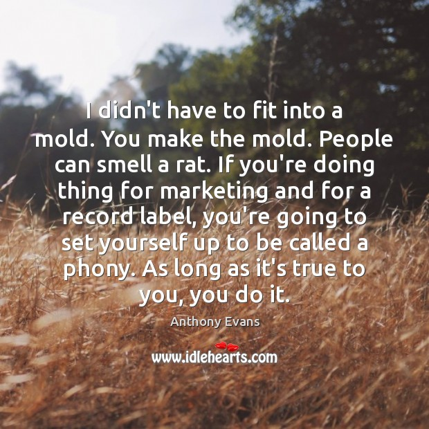 I didn't have to fit into a mold. You make the mold. Image