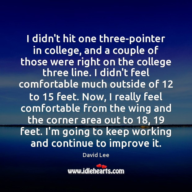 I didn't hit one three-pointer in college, and a couple of those Image
