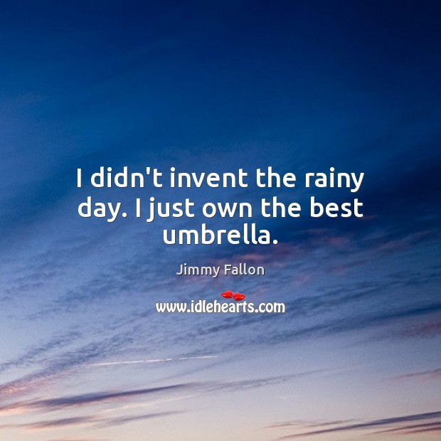 Image, I didn't invent the rainy day. I just own the best umbrella.