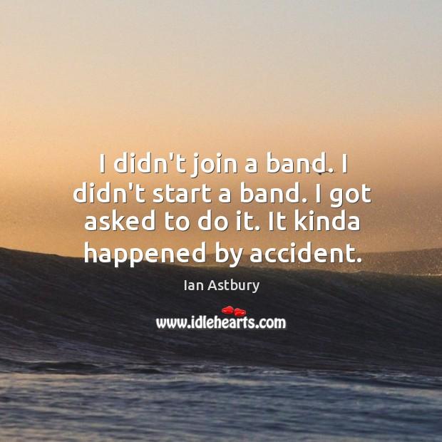 Image, I didn't join a band. I didn't start a band. I got