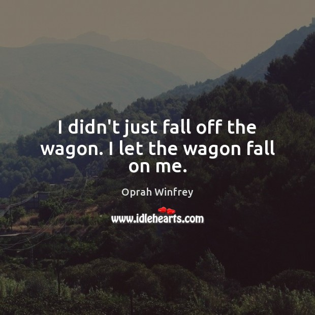 I didn't just fall off the wagon. I let the wagon fall on me. Oprah Winfrey Picture Quote