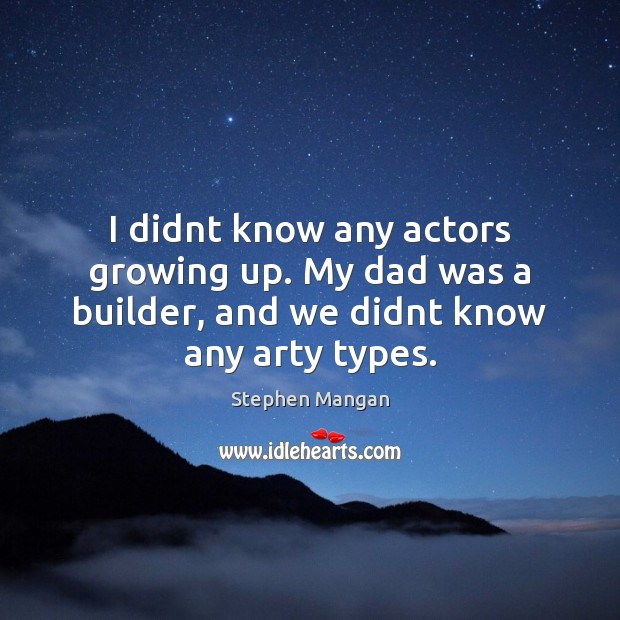Image, I didnt know any actors growing up. My dad was a builder,